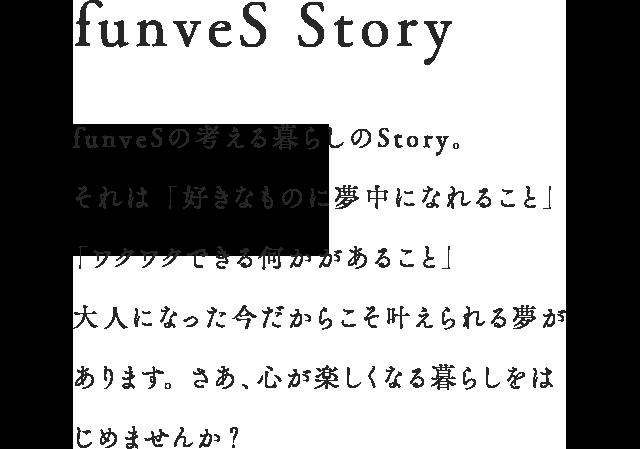funveS Story funveSの考える暮らしのStory。それは 「好きなものに夢中になれること」 「ワクワクできる何かがあること」⼤⼈になった今だからこそ叶えられる夢があります。さあ、⼼が楽しくなる暮らしをはじめませんか?