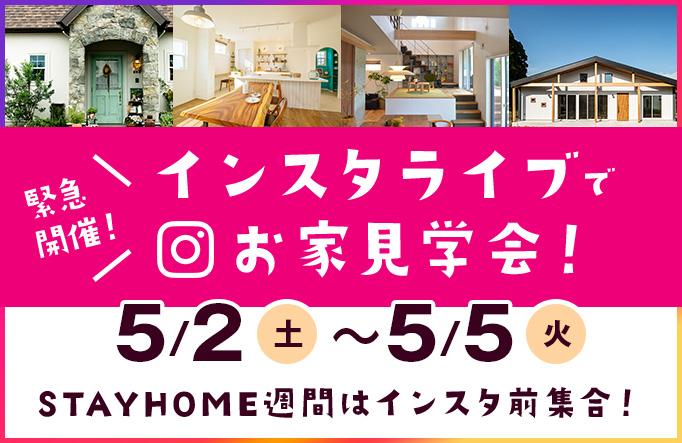 緊急開催!インスタライブでお家見学会!5/2(土)~5/5(火)STAYHOME週間はインスタ前集合!
