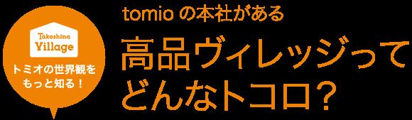 tomioの本社がある 高品ヴィレッジって どんなトコロ?
