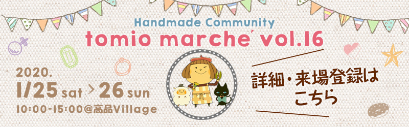 tomio marche vol.16 Handmade Community 2020/1/25 sat-26 sun 10:00~15:00@高品Village 詳細・来場登録はこちら