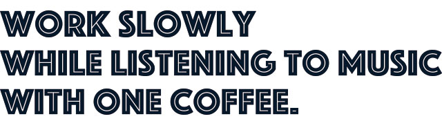 work slowly while listening to music with one coffee